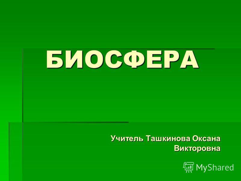 БИОСФЕРА Учитель Ташкинова Оксана Викторовна