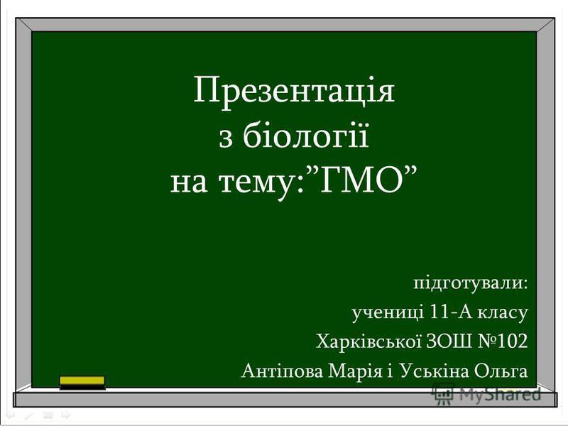 Презентація з біології на тему:ГМО підготували: учениці 11-А класу Харківської ЗОШ 102 Антіпова Марія і Уськіна Ольга