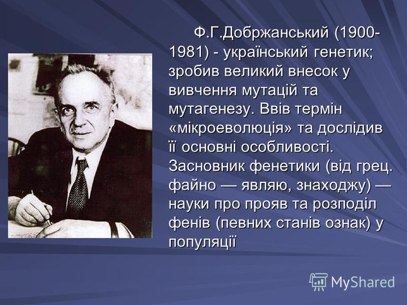 Ф.Г.Добржанський (1900- 1981) - український генетик; зробив великий внесок у вивчення мутацій та мутагенезу. Ввів термін «мікроеволюція» та дослідив її основні особливості. Засновник фенетики (від грец. файно являю, знаходжу) науки про прояв та розпо
