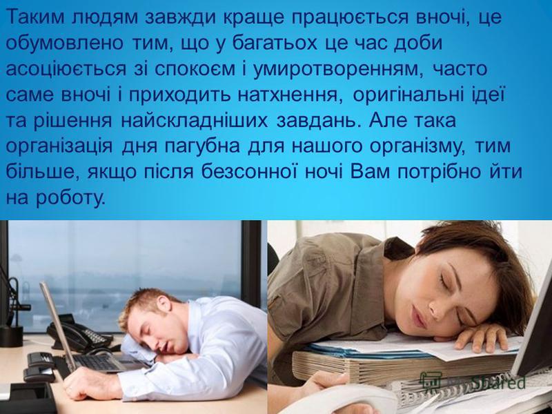 Таким людям завжди краще працюється вночі, це обумовлено тим, що у багатьох це час доби асоціюється зі спокоєм і умиротворенням, часто саме вночі і приходить натхнення, оригінальні ідеї та рішення найскладніших завдань. Але така організація дня пагуб