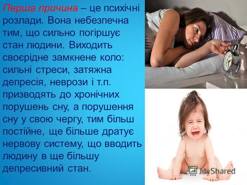 Перша причина – це психічні розлади. Вона небезпечна тим, що сильно погіршує стан людини. Виходить своєрідне замкнене коло: сильні стреси, затяжна депресія, неврози і т.п. призводять до хронічних порушень сну, а порушення сну у свою чергу, тим більш