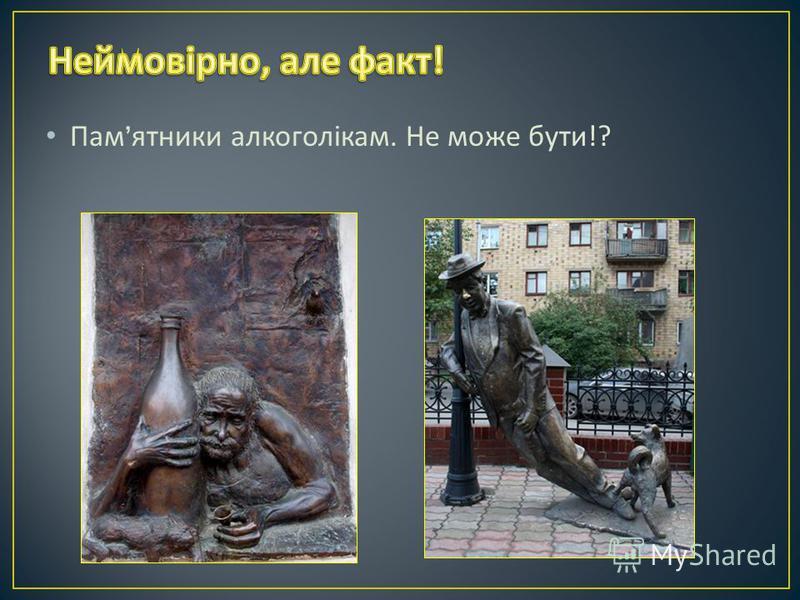 Пам ятники алкоголікам. Не може бути !?