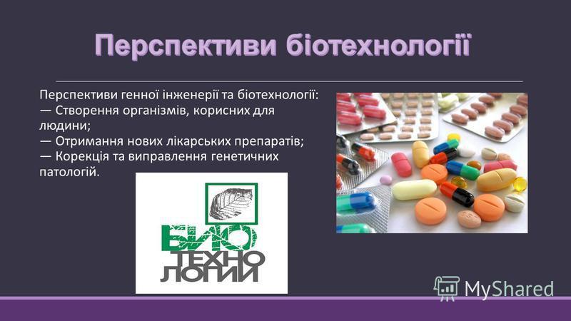 Перспективи генної інженерії та біотехнології: Створення організмів, корисних для людини; Отримання нових лікарських препаратів; Корекція та виправлення генетичних патологій.