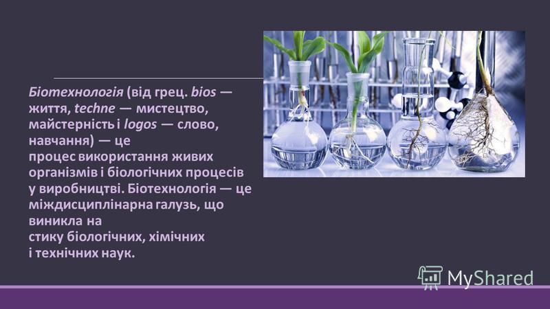 Біотехнологія (від грец. bios життя, techne мистецтво, майстерність і logos слово, навчання) це процес використання живих організмів і біологічних процесів у виробництві. Біотехнологія це міждисциплінарна галузь, що виникла на стику біологічних, хімі