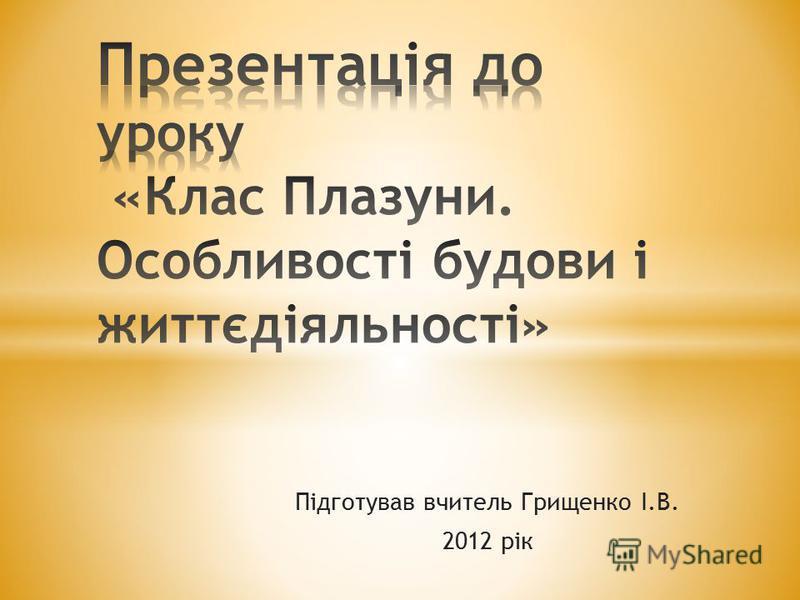 Підготував вчитель Грищенко І.В. 2012 рік