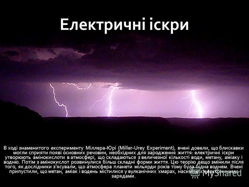 Електричні іскри В ході знаменитого експерименту Міллера-Юрі (Miller-Urey Experiment), вчені довели, що блискавки могли сприяти появі основних речовин, необхідних для зародження життя: електричні іскри утворюють амінокислоти в атмосфері, що складають