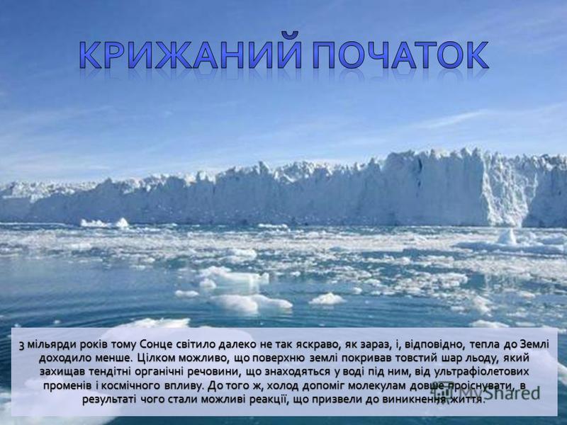 3 мільярди років тому Сонце світило далеко не так яскраво, як зараз, і, відповідно, тепла до Землі доходило менше. Цілком можливо, що поверхню землі покривав товстий шар льоду, який захищав тендітні органічні речовини, що знаходяться у воді під ним,