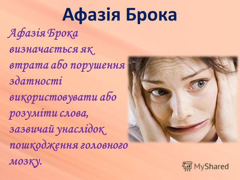 Афазія Брока Афазія Брока визначається як втрата або порушення здатності використовувати або розуміти слова, зазвичай унаслідок пошкодження головного мозку.