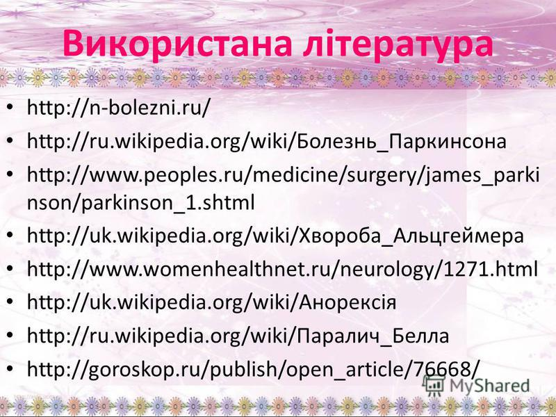 Використана література http://n-bolezni.ru/ http://ru.wikipedia.org/wiki/Болезнь_Паркинсона http://www.peoples.ru/medicine/surgery/james_parki nson/parkinson_1.shtml http://uk.wikipedia.org/wiki/Хвороба_Альцгеймера http://www.womenhealthnet.ru/neurol