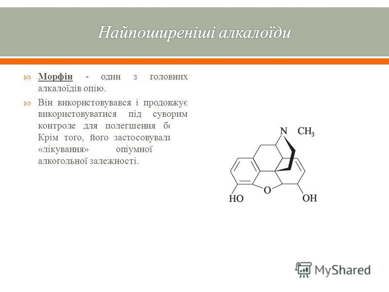 Морфін - один з головних алкалоїдів опію. Він використовувався і продовжує використовуватися під суворим контроле для полегшення болю. Крім того, його застосовували як « лікування » опіумної та алкогольної залежності.