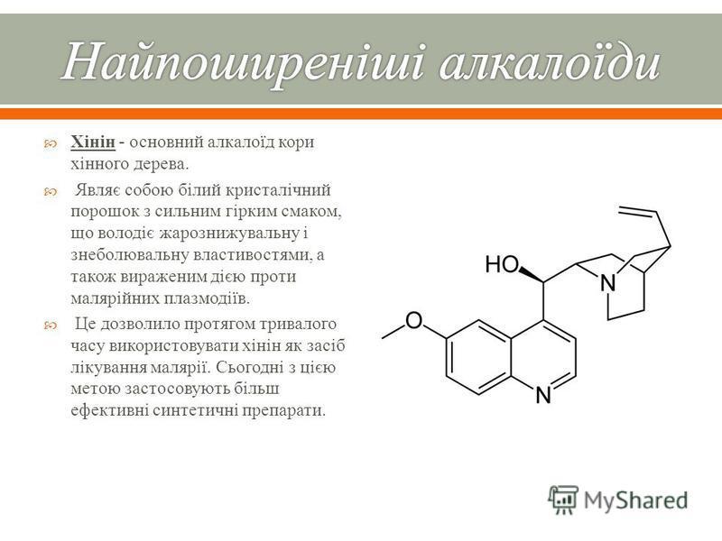 Хінін - основний алкалоїд кори хінного дерева. Являє собою білий кристалічний порошок з сильним гірким смаком, що володіє жарознижувальну і знеболювальну властивостями, а також вираженим дією проти малярійних плазмодіїв. Це дозволило протягом тривало