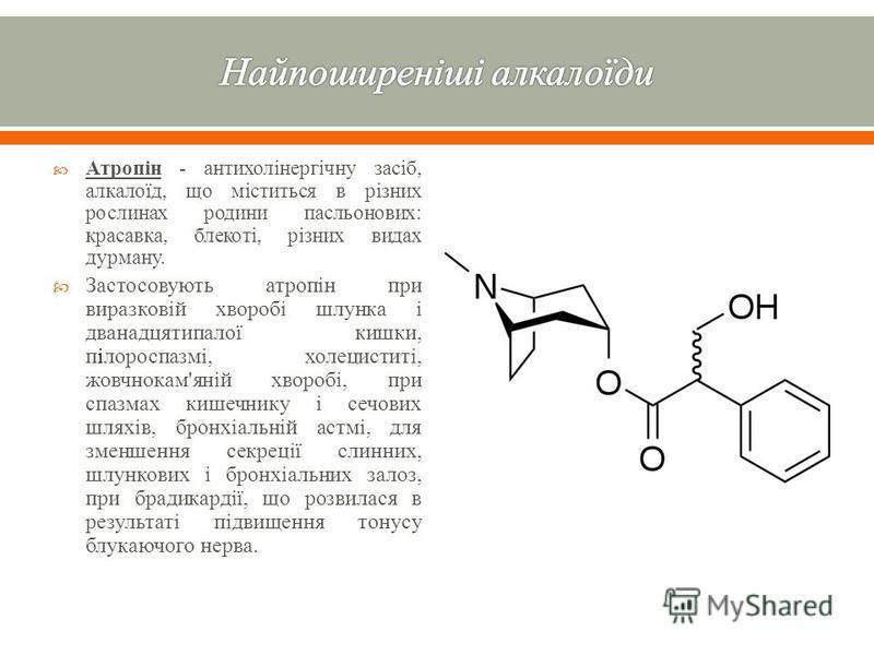 Атропін - антихолінергічну засіб, алкалоїд, що міститься в різних рослинах родини пасльонових : красавка, блекоті, різних видах дурману. Застосовують атропін при виразковій хворобі шлунка і дванадцятипалої кишки, пілороспазмі, холециститі, жовчнокам
