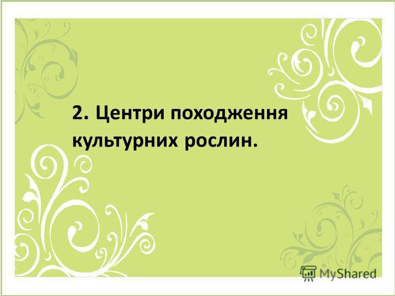 2. Центри походження культурних рослин.