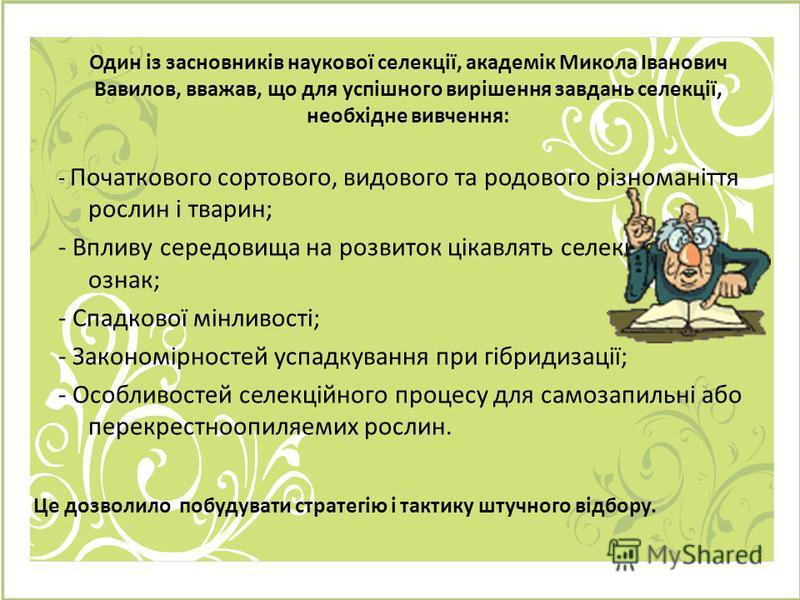 Один із засновників наукової селекції, академік Микола Іванович Вавилов, вважав, що для успішного вирішення завдань селекції, необхідне вивчення: - Початкового сортового, видового та родового різноманіття рослин і тварин; - Впливу середовища на розви