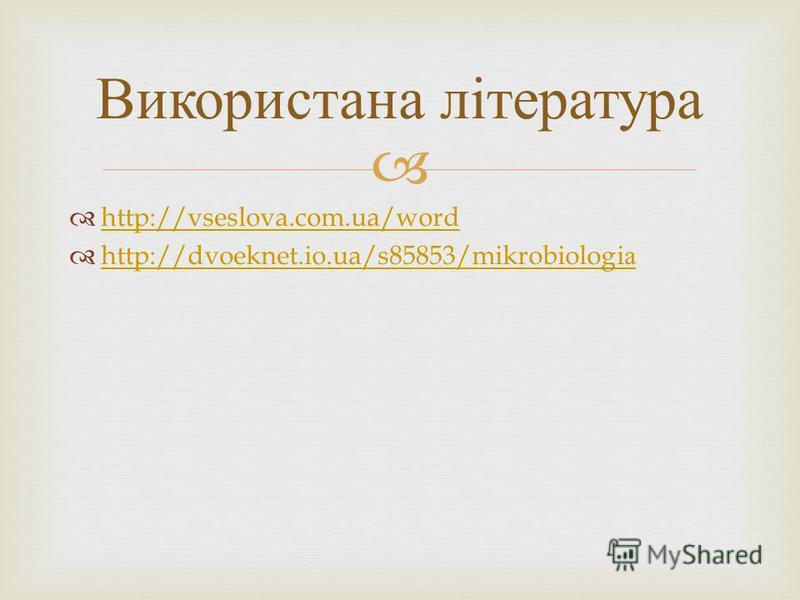 http://vseslova.com.ua/word http://dvoeknet.io.ua/s85853/mikrobiologi а http://dvoeknet.io.ua/s85853/mikrobiologi а Використана література