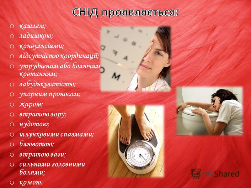 o кашлем; o задишкою; o конвульсіями; o відсутністю координації; o утрудненим або болючим ковтанням; o забудькуватістю; o упорним проносом; o жаром; o втратою зору; o нудотою; o шлунковими спазмами; o блювотою; o втратою ваги; o сильними головними бо
