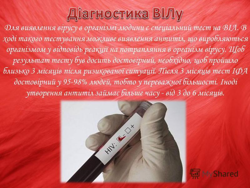 Для виявлення вірусу в організмі людини є спеціальний тест на ВІЛ. В ході такого тестування можливе виявлення антитіл, що виробляються організмом у відповідь реакції на потрапляння в організм вірусу. Щоб результат тесту був досить достовірний, необхі