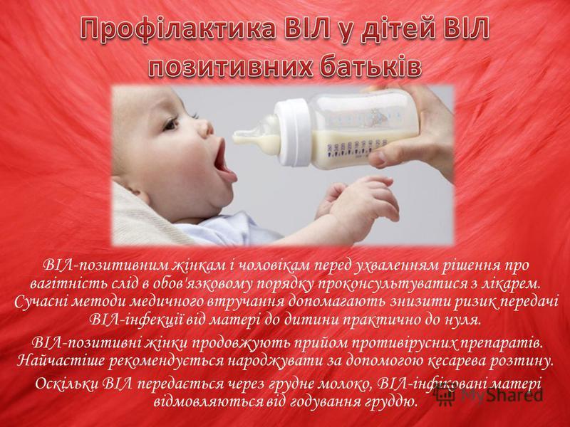 ВІЛ-позитивним жінкам і чоловікам перед ухваленням рішення про вагітність слід в обов'язковому порядку проконсультуватися з лікарем. Сучасні методи медичного втручання допомагають знизити ризик передачі ВІЛ-інфекції від матері до дитини практично до