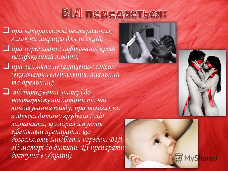 при використанні нестерильних голок чи шприців для ін'єкцій; при переливанні інфікованої крові неінфікованій людині; при занятті незахищеним сексом (включаючи вагінальний, анальний та оральний); від інфікованої матері до новонародженої дитини під час
