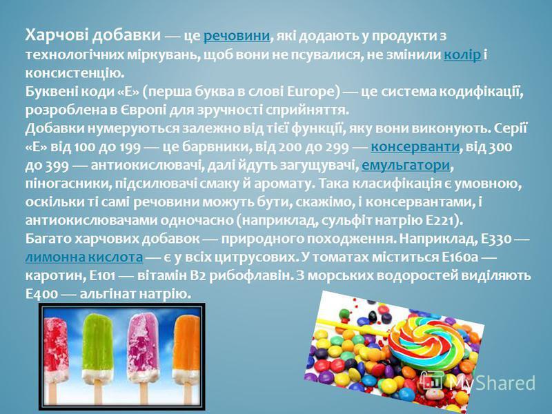Харчові добавки це речовини, які додають у продукти з технологічних міркувань, щоб вони не псувалися, не змінили колір і консистенцію. Буквені коди «E» (перша буква в слові Europe) це система кодифікації, розроблена в Європі для зручності сприйняття.