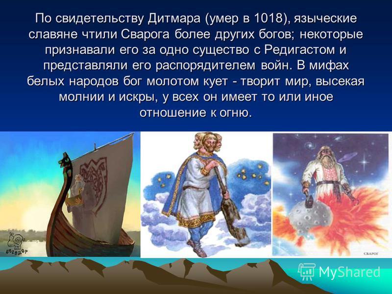 По свидетельству Дитмара (умер в 1018), языческие славяне чтили Сварога более других богов; некоторые признавали его за одно существо с Редигастом и представляли его распорядителем войн. В мифах белых народов бог молотом кует - творит мир, высекая мо