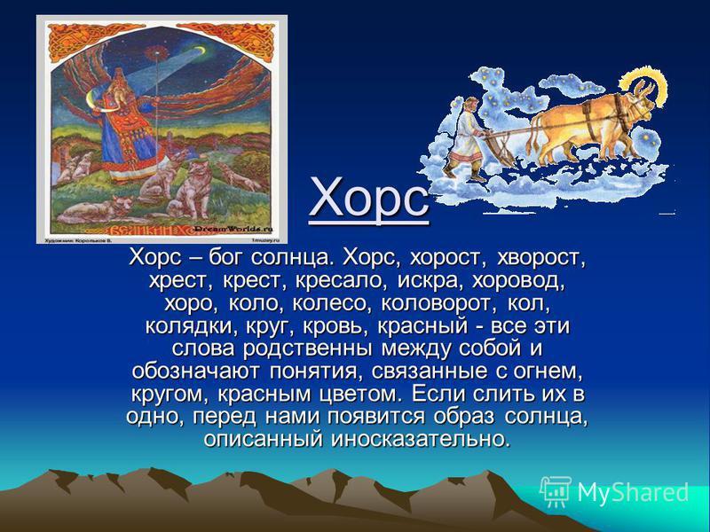 Хорс Хорс – бог солнца. Хорс, хворост, хворост, крест, крест, кресало, искра, хоровод, хоро, коло, колесо, коловорот, кол, колядки, круг, кровь, красный - все эти слова родственны между собой и обозначают понятия, связанные с огнем, кругом, красным ц