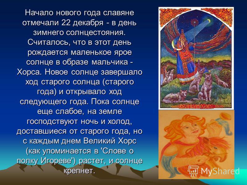 Начало нового года славяне отмечали 22 декабря - в день зимнего солнцестояния. Считалось, что в этот день рождается маленькое ярое солнце в образе мальчика - Хорса. Новое солнце завершало ход старого солнца (старого года) и открывало ход следующего г