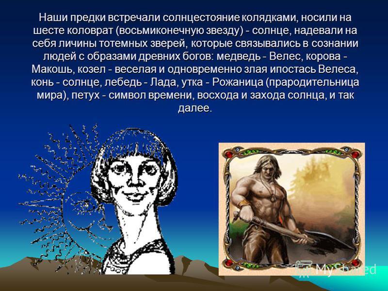 Наши предки встречали солнцестояние колядками, носили на шесте коловрат (восьмиконечную звезду) - солнце, надевали на себя личины тотемных зверей, которые связывались в сознании людей с образами древних богов: медведь - Велес, корова - Макошь, козел