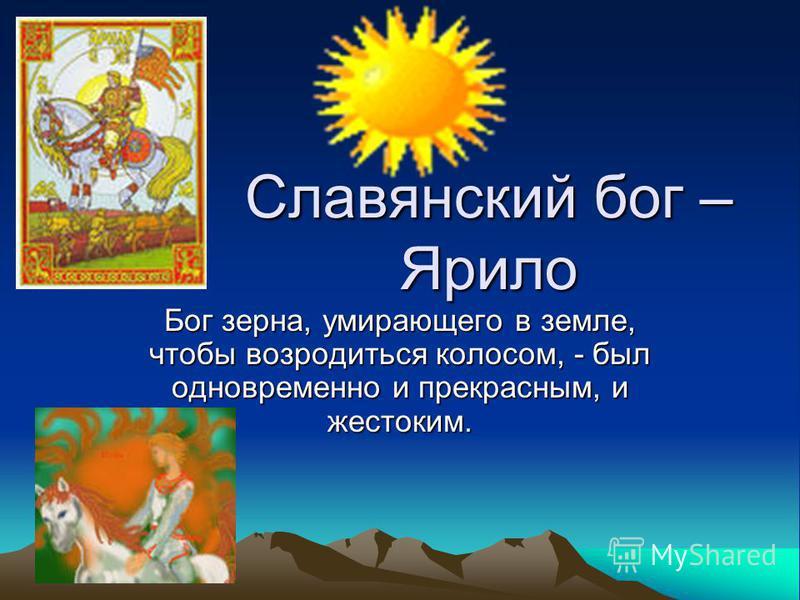 Славянский бог – Ярило Бог зерна, умирающего в земле, чтобы возродиться колосом, - был одновременно и прекрасным, и жестоким.