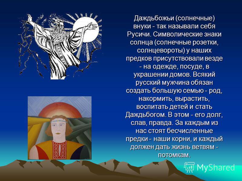 Даждьбожьи (солнечные) внуки - так называли себя Русичи. Символические знаки солнца (солнечные розетки, солнцевороты) у наших предков присутствовали везде - на одежде, посуде, в украшении домов. Всякий русский мужчина обязан создать большую семью - р