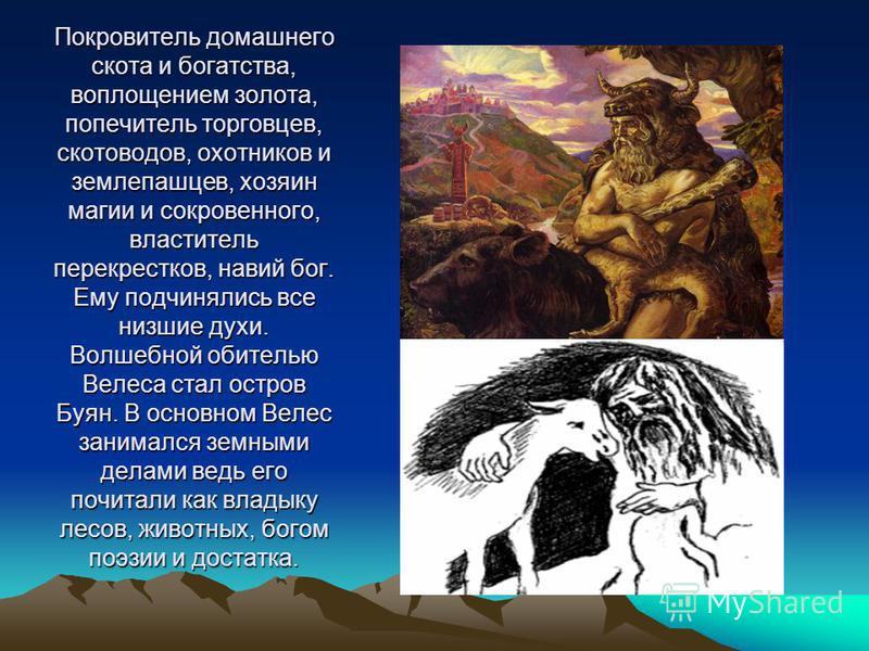 Покровитель домашнего скота и богатства, воплощением золота, попечитель торговцев, скотоводов, охотников и землепашцев, хозяин магии и сокровенного, властитель перекрестков, навий бог. Ему подчинялись все низшие духи. Волшебной обителью Велеса стал о