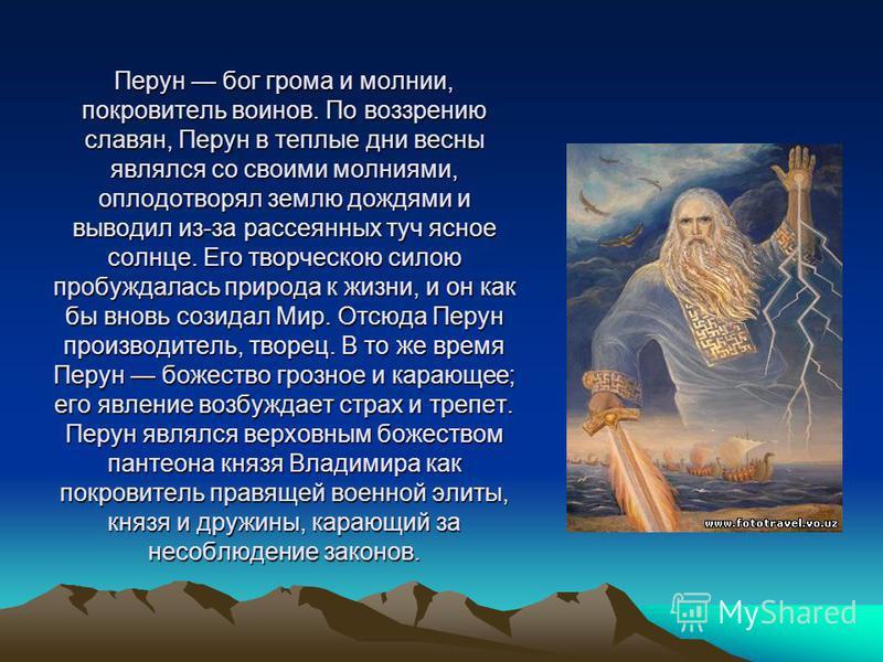 Перун бог грома и молнии, покровитель воинов. По воззрению славян, Перун в теплые дни весны являлся со своими молниями, оплодотворял землю дождями и выводил из-за рассеянных туч ясное солнце. Его творческою силою пробуждалась природа к жизни, и он ка