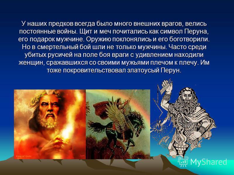 У наших предков всегда было много внешних врагов, велись постоянные войны. Щит и меч почитались как символ Перуна, его подарок мужчине. Оружию поклонялись и его боготворили. Но в смертельный бой шли не только мужчины. Часто среди убитых русичей на по