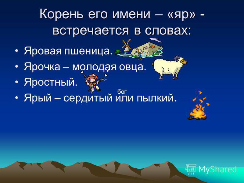 Корень его имени – «яр» - встречается в словах: Яровая пшеница. Ярочка – молодая овца. Яростный. Ярый – сердитый или пылкий. бог