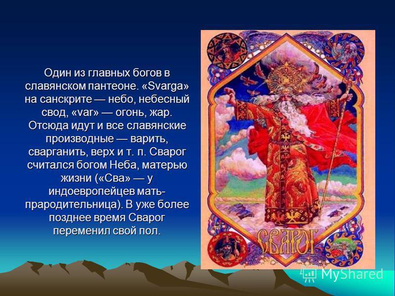 Один из главных богов в славянском пантеоне. «Svarga» на санскрите небо, небесный свод, «var» огонь, жар. Отсюда идут и все славянские производные варить, сварганить, верх и т. п. Сварог считался богом Неба, матерью жизни («Сва» у индоевропейцев мать