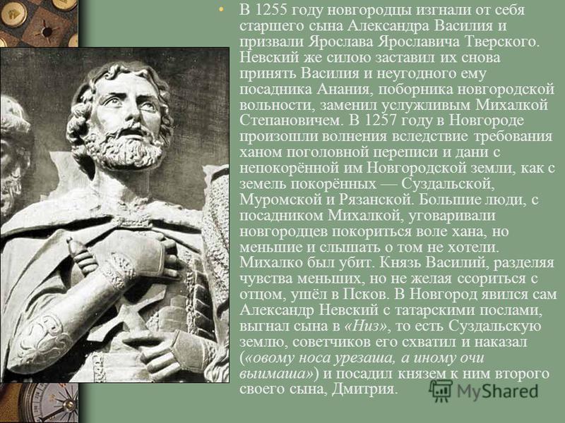 В 1255 году новгородцы изгнали от себя старшего сына Александра Василия и призвали Ярослава Ярославича Тверского. Невский же силою заставил их снова принять Василия и неугодного ему посадника Анания, поборника новгородской вольности, заменил услужлив