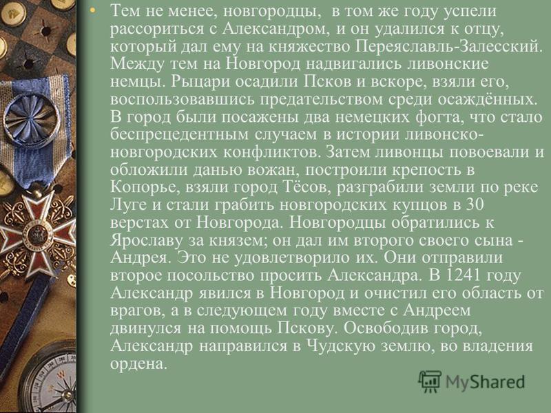 Тем не менее, новгородцы, в том же году успели рассориться с Александром, и он удалился к отцу, который дал ему на княжество Переяславль-Залесский. Между тем на Новгород надвигались ливонские немцы. Рыцари осадили Псков и вскоре, взяли его, воспользо