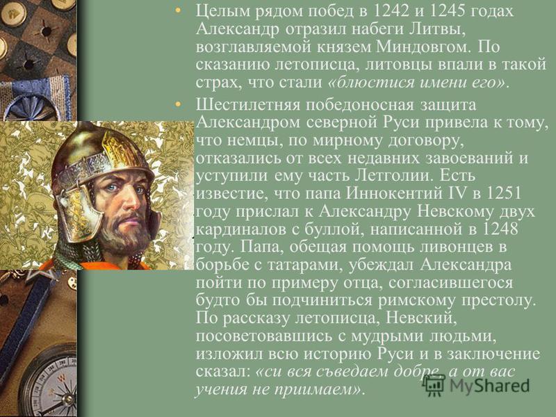 Целым рядом побед в 1242 и 1245 годах Александр отразил набеги Литвы, возглавляемой князем Миндовгом. По сказанию летописца, литовцы впали в такой страх, что стали «блюстися имени его». Шестилетняя победоносная защита Александром северной Руси привел