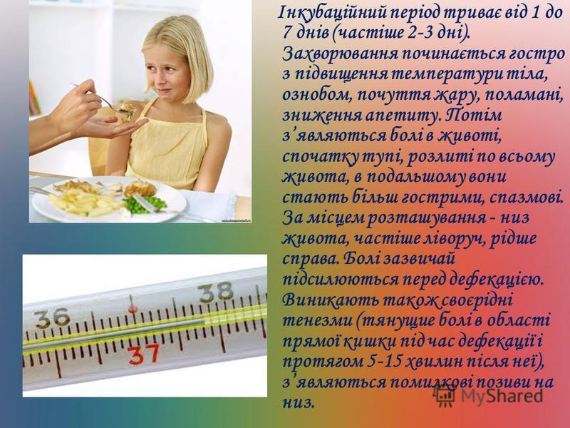Інкубаційний період триває від 1 до 7 днів (частіше 2-3 дні). Захворювання починається гостро з підвищення температури тіла, ознобом, почуття жару, поламані, зниження апетиту. Потім зявляються болі в животі, спочатку тупі, розлиті по всьому живота, в