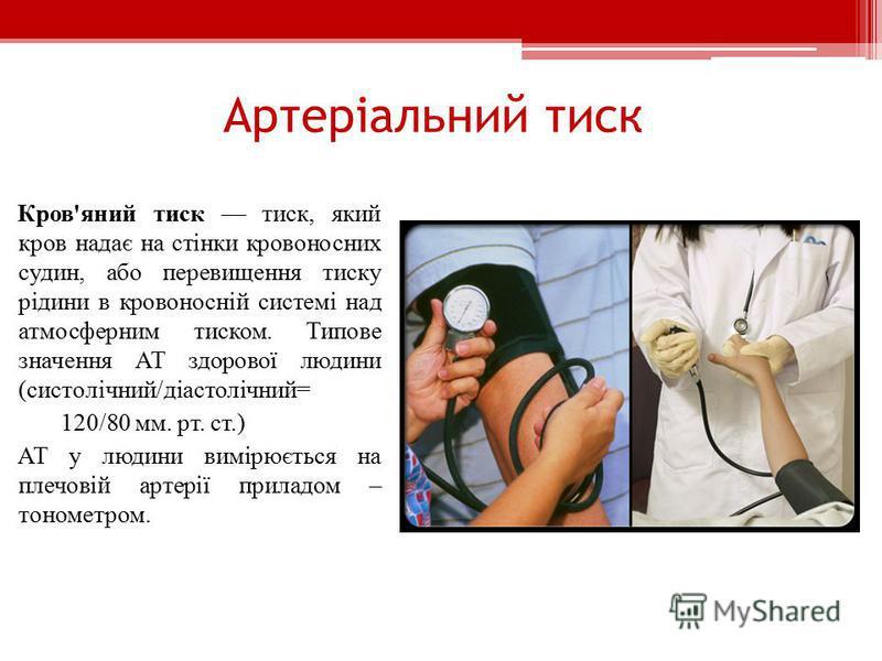Артеріальний тиск Кров'яний тиск тиск, який кров надає на стінки кровоносних судин, або перевищення тиску рідини в кровоносній системі над атмосферним тиском. Типове значення АТ здорової людини (систолічний/діастолічний= 120/80 мм. рт. ст.) АТ у люди