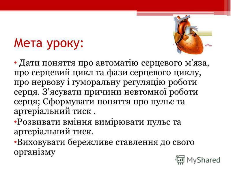 Мета уроку: Дати поняття про автоматію серцевого м'яза, про серцевий цикл та фази серцевого циклу, про нервову і гуморальну регуляцію роботи серця. З'ясувати причини невтомної роботи серця; Сформувати поняття про пульс та артеріальний тиск. Розвивати