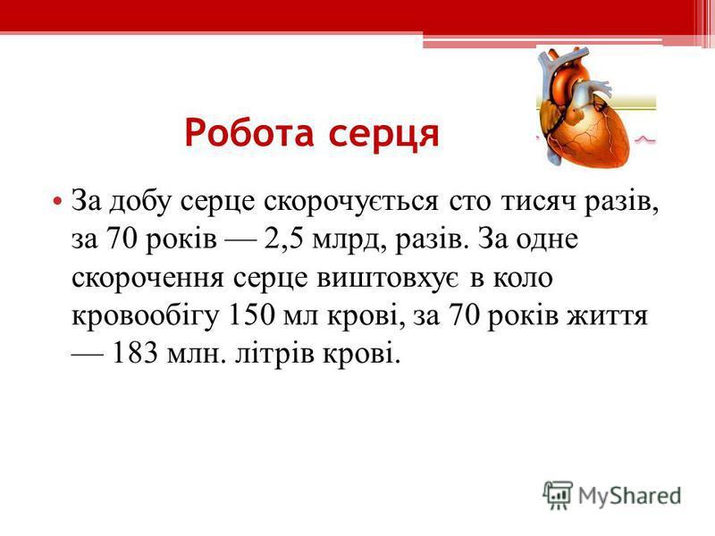 Робота серця З а добу серце скорочується сто тисяч разів, за 70 років 2,5 млрд, разів. За одне скорочення серце виштовхує в коло кровообігу 150 мл крові, за 70 років життя 183 млн. літрів крові.