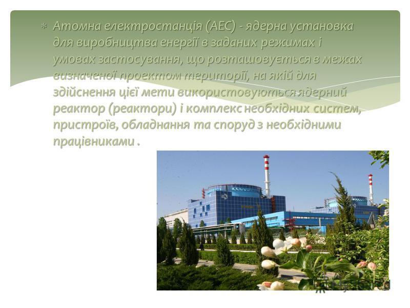 Атомна електростанція (АЕС) - ядерна установка для виробництва енергії в заданих режимах і умовах застосування, що розташовується в межах визначеної проектом території, на якій для здійснення цієї мети використовуються ядерний реактор (реактори) і ко