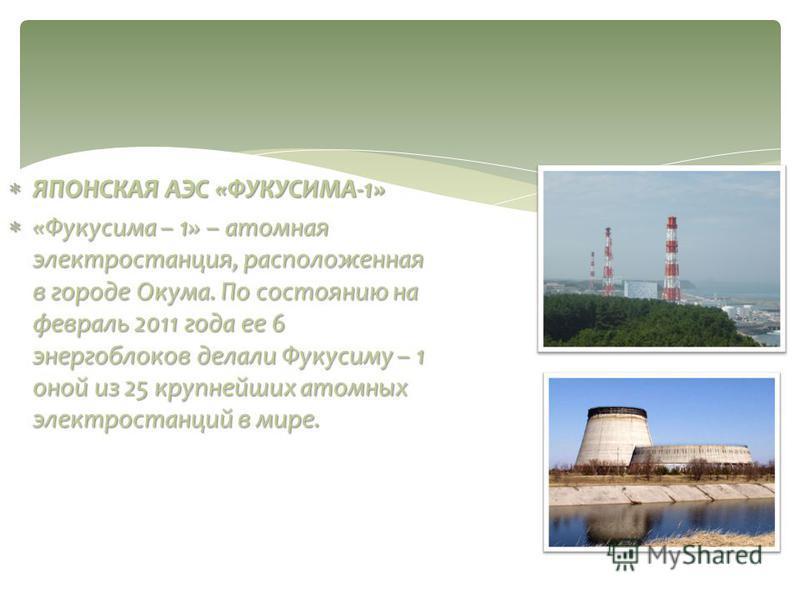 ЯПОНСКАЯ АЭС «ФУКУСИМА-1» ЯПОНСКАЯ АЭС «ФУКУСИМА-1» «Фукусима – 1» – атомная электростанция, расположенная в городе Окума. По состоянию на февраль 2011 года ее 6 энергоблоков делали Фукусиму – 1 оной из 25 крупнейших атомных электростанций в мире. «Ф