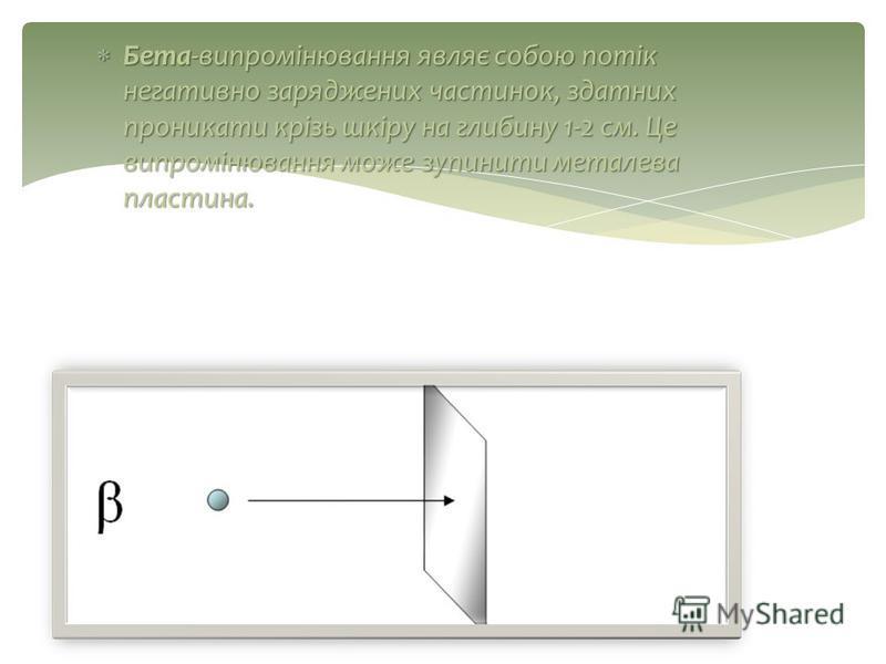 Бета-випромінювання являє собою потік негативно заряджених частинок, здатних проникати крізь шкіру на глибину 1-2 см. Це випромінювання може зупинити металева пластина. Бета-випромінювання являє собою потік негативно заряджених частинок, здатних прон