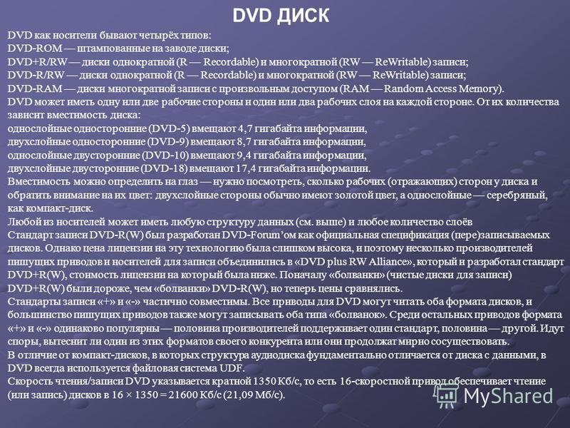 DVD как носители бывают четырёх типов: DVD-ROM штампованные на заводе диски; DVD+R/RW диски однократной (R Recordable) и многократной (RW ReWritable) записи; DVD-R/RW диски однократной (R Recordable) и многократной (RW ReWritable) записи; DVD-RAM дис