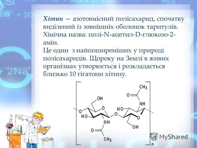 Хітин азотовмісний полісахарид, спочатку виділений із зовнішніх оболонок тарнтулів. Хімічна назва: полі-N-ацетил-D-глюкозо-2- амін. Це один з найпоширеніших у природі полісахаридів. Щороку на Землі в живих організмах утворюється і розкладається близь