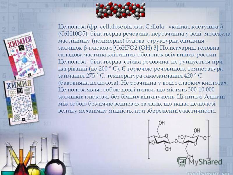 Целюлоза (фр. cellulose від лат. Cellula - «клітка, клетушка») - (C6H10O5), біла тверда речовина, нерозчинна у воді, молекула має лінійну (полімерне) будова, структурна одиниця - залишок β-глюкози [С6Н7О2 (OH) 3] Полісахарид, головна складова частина