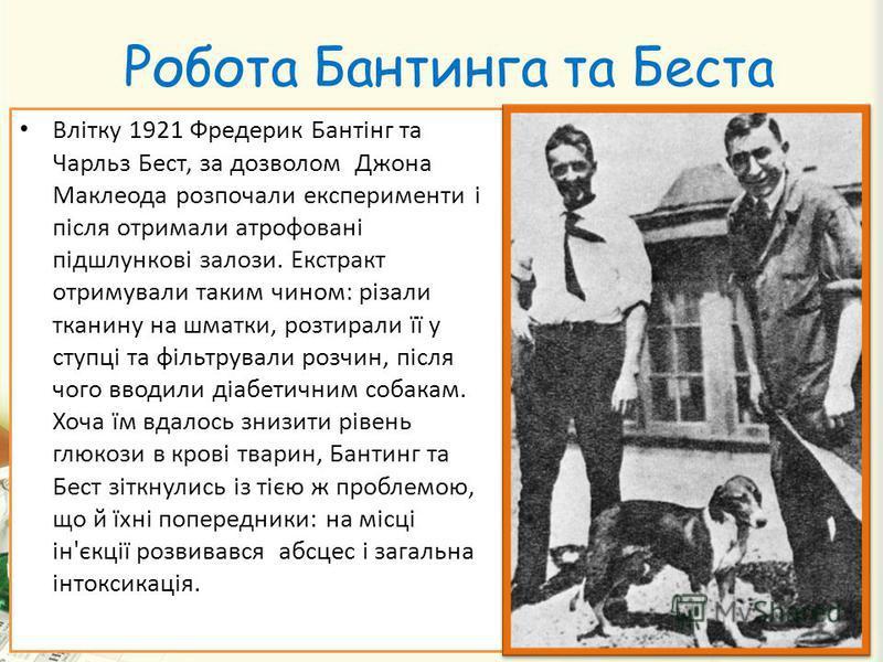 Робота Бантинга та Беста Влітку 1921 Фредерик Бантінг та Чарльз Бест, за дозволом Джона Маклеода розпочали експерименти і після отримали атрофовані підшлункові залози. Екстракт отримували таким чином: різали тканину на шматки, розтирали її у ступці т