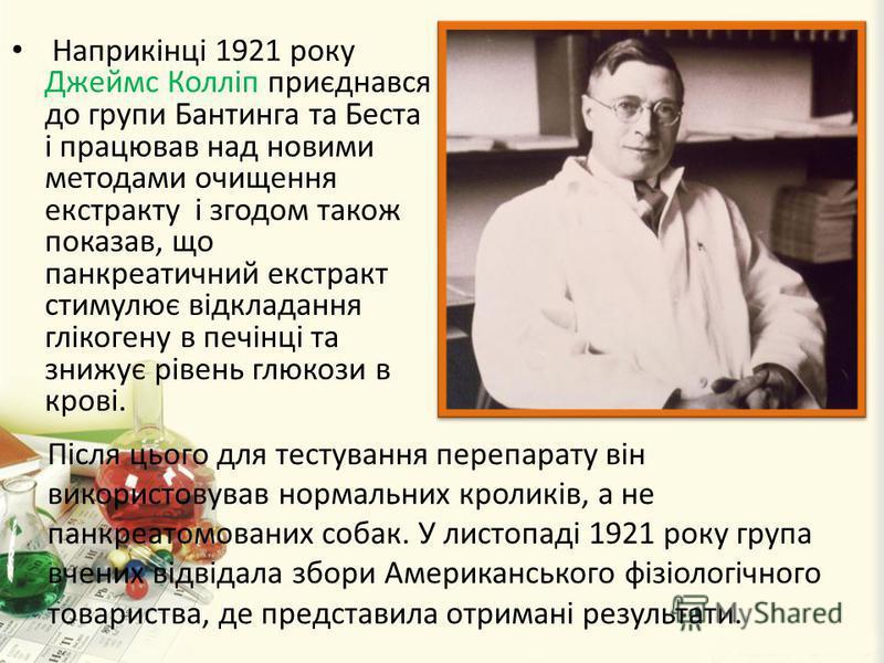 Наприкінці 1921 року Джеймс Колліп приєднався до групи Бантинга та Беста і працював над новими методами очищення екстракту і згодом також показав, що панкреатичний екстракт стимулює відкладання глікогену в печінці та знижує рівень глюкози в крові. Пі